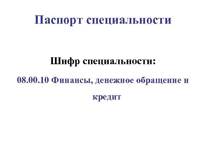 Паспорт специальности Шифр специальности: 08. 00. 10 Финансы, денежное обращение и кредит