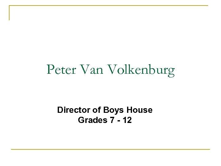 Peter Van Volkenburg Director of Boys House Grades 7 - 12