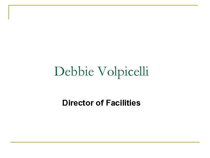 Debbie Volpicelli Director of Facilities