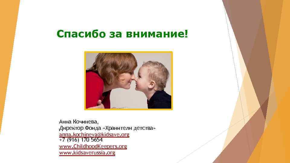 Спасибо за внимание! Анна Кочинева, Директор Фонда «Хранители детства» anna. kochineva@kidsave. org +7 (916)
