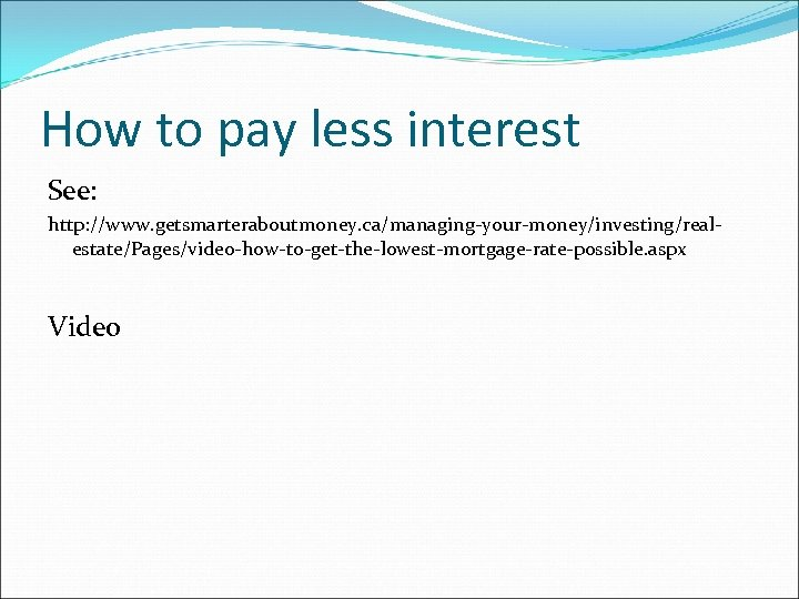 How to pay less interest See: http: //www. getsmarteraboutmoney. ca/managing-your-money/investing/realestate/Pages/video-how-to-get-the-lowest-mortgage-rate-possible. aspx Video