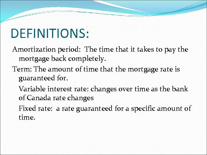 DEFINITIONS: Amortization period: The time that it takes to pay the mortgage back completely.