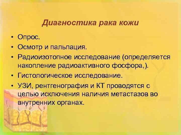 Диагностика рака кожи • Опрос. • Осмотр и пальпация. • Радиоизотопное исследование (определяется накопление