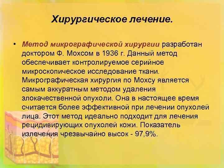 Хирургическое лечение. • Метод микрографической хирургии разработан доктором Ф. Мохсом в 1936 г. Данный