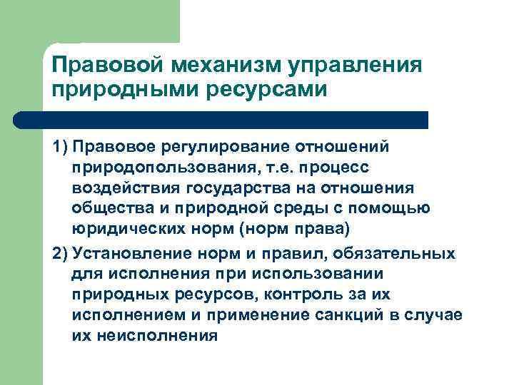 Правовой механизм управления природными ресурсами 1) Правовое регулирование отношений природопользования, т. е. процесс воздействия
