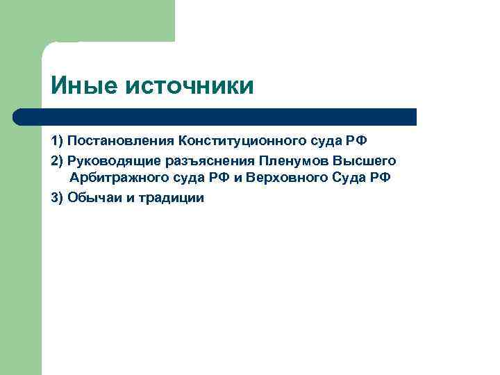 Иные источники 1) Постановления Конституционного суда РФ 2) Руководящие разъяснения Пленумов Высшего Арбитражного суда