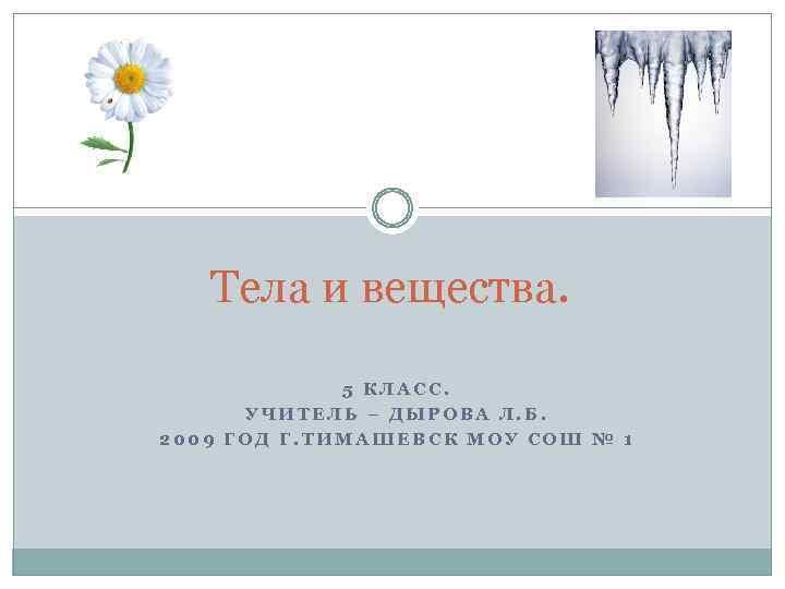 Тела и вещества. 5 КЛАСС. УЧИТЕЛЬ – ДЫРОВА Л. Б. 2009 ГОД Г. ТИМАШЕВСК