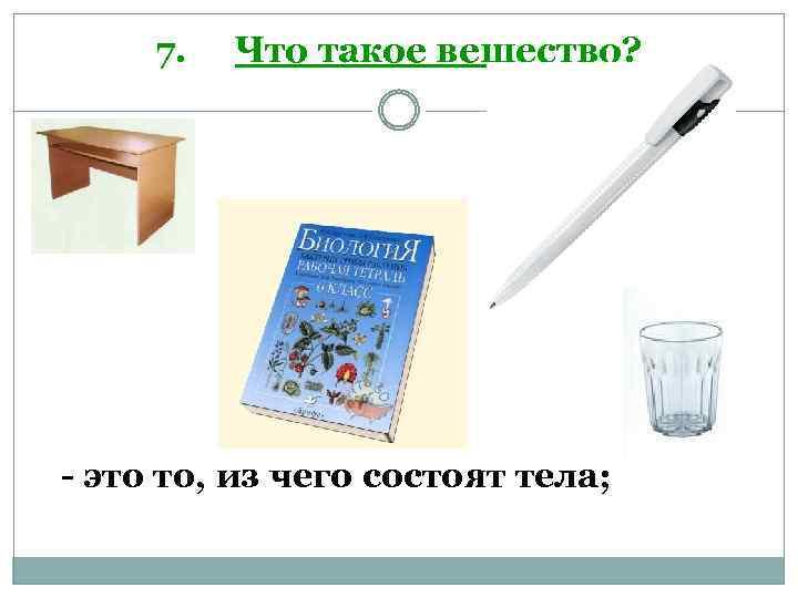 7. Что такое вещество? - это то, из чего состоят тела;