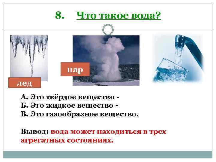 8. Что такое вода? пар лед А. Это твёрдое вещество Б. Это жидкое вещество