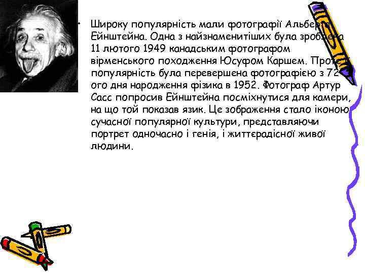 • Широку популярність мали фотографії Альберта Ейнштейна. Одна з найзнаменитіших була зроблена 11