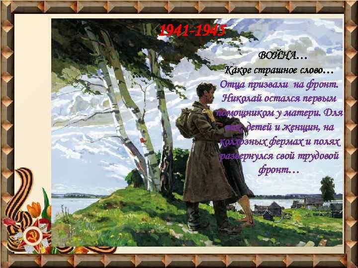 1941 -1945 ВОЙНА… Какое страшное слово… Отца призвали на фронт. Николай остался первым помощником