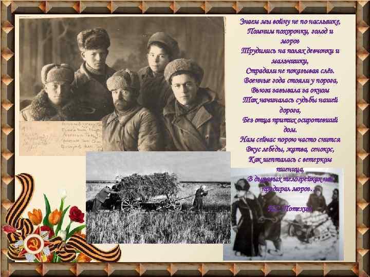 Знаем мы войну не по наслышке, Помним похоронки, голод и мороз Трудились на полях