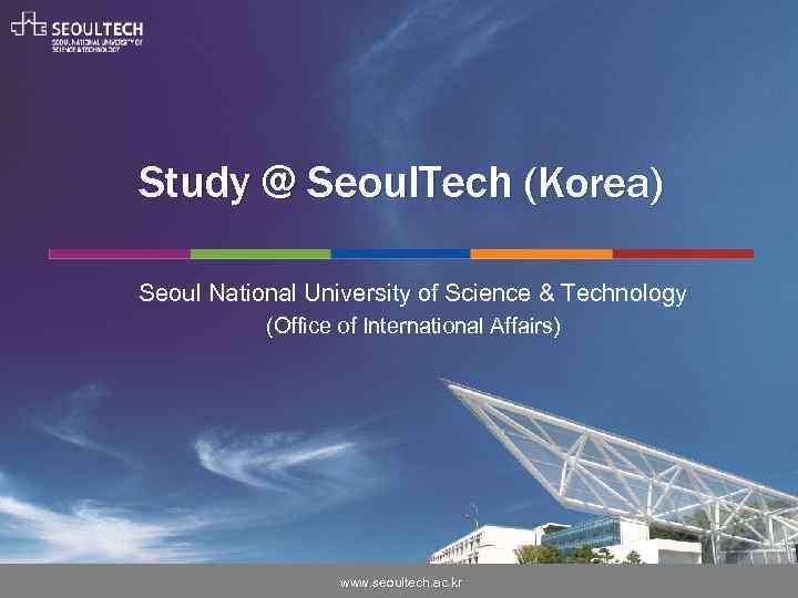 Study @ Seoul. Tech (Korea) Seoul National University of Science & Technology (Office of