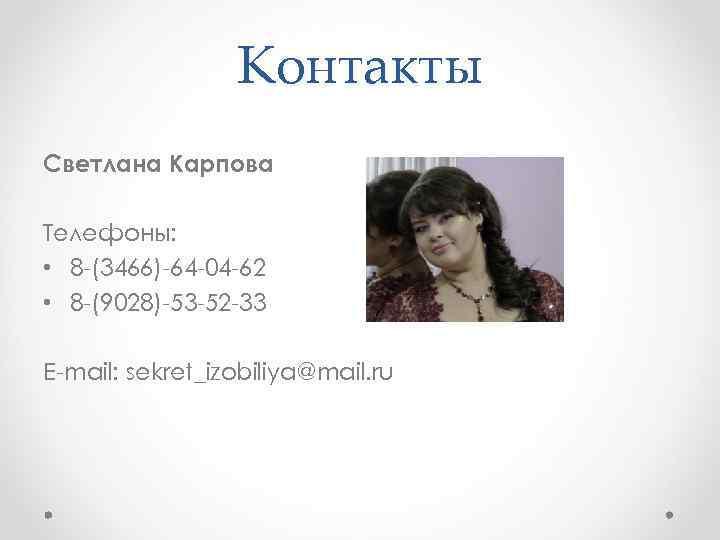 Контакты Светлана Карпова Телефоны: • 8 -(3466)-64 -04 -62 • 8 -(9028)-53 -52 -33