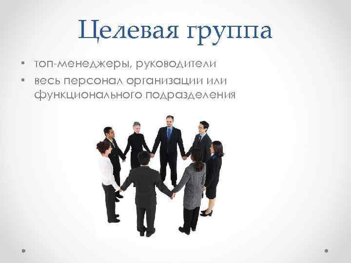 Целевая группа • топ-менеджеры, руководители • весь персонал организации или функционального подразделения