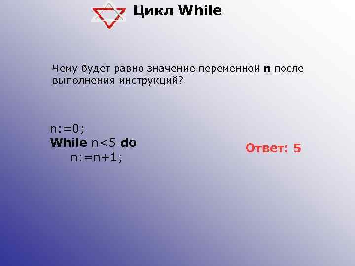 Цикл While Чему будет равно значение переменной n после выполнения инструкций? n: =0; While