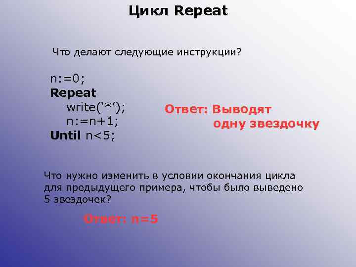 Цикл Repeat Что делают следующие инструкции? n: =0; Repeat write('*'); n: =n+1; Until n<5;