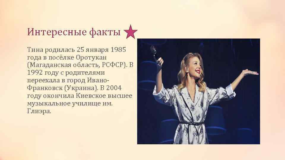 Интересные факты Тина родилась 25 января 1985 года в посёлке Оротукан (Магаданская область, РСФСР).