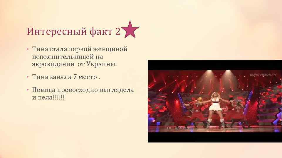 Интересный факт 2 • Тина стала первой женщиной исполнительницей на эвровидении от Украины. •