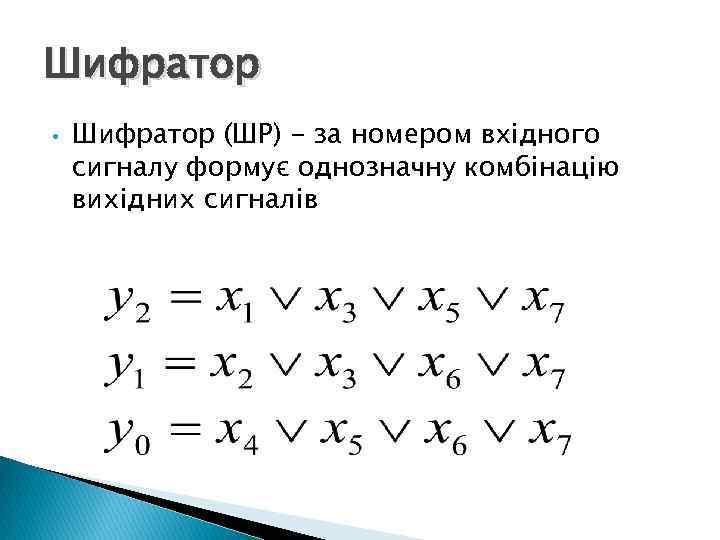 Шифратор • Шифратор (ШР) - за номером вхідного сигналу формує однозначну комбінацію вихідних сигналів