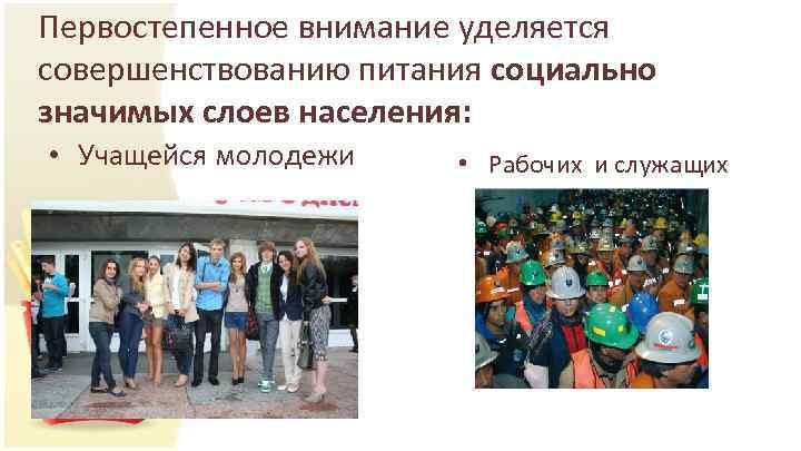 Первостепенное внимание уделяется совершенствованию питания социально значимых слоев населения: • Учащейся молодежи • Рабочих