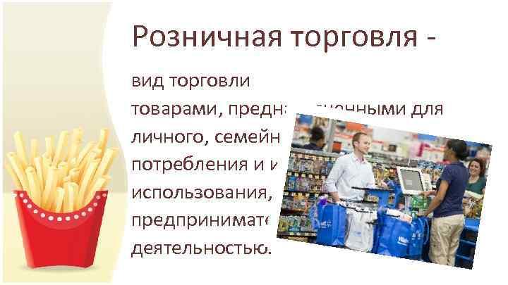 Розничная торговля - вид торговли товарами, предназначенными для личного, семейного, домашнего потребления и иного