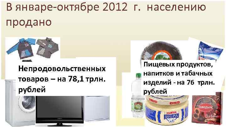 В январе-октябре 2012 г. населению продано Непродовольственных товаров – на 78, 1 трлн. рублей