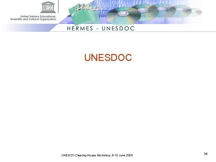 UNESDOC UNESCO Clearing-House Workshop, 8 -10 June 2005 38