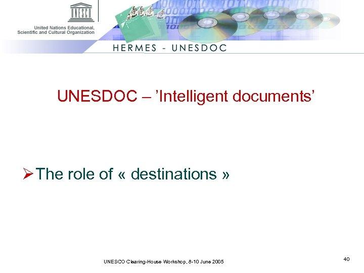 UNESDOC – 'Intelligent documents' Ø The role of « destinations » UNESCO Clearing-House Workshop,