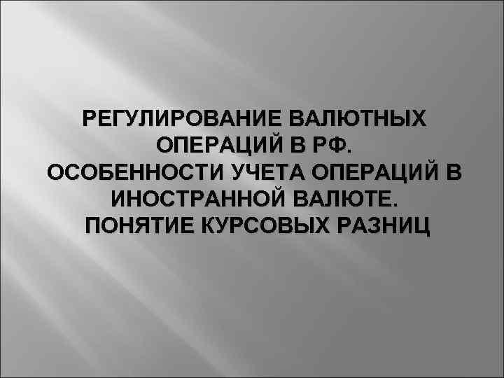 РЕГУЛИРОВАНИЕ ВАЛЮТНЫХ ОПЕРАЦИЙ В РФ. ОСОБЕННОСТИ УЧЕТА ОПЕРАЦИЙ В ИНОСТРАННОЙ ВАЛЮТЕ. ПОНЯТИЕ КУРСОВЫХ РАЗНИЦ