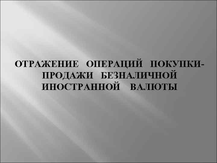 ОТРАЖЕНИЕ ОПЕРАЦИЙ ПОКУПКИ ПРОДАЖИ БЕЗНАЛИЧНОЙ ИНОСТРАННОЙ ВАЛЮТЫ