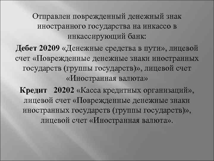 Отправлен поврежденный денежный знак иностранного государства на инкассо в инкассирующий банк: Дебет 20209 «Денежные