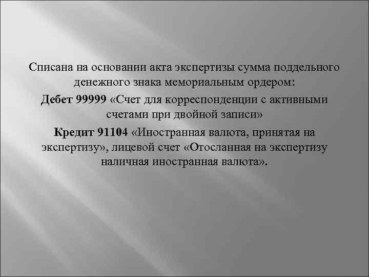 Списана на основании акта экспертизы сумма поддельного денежного знака мемориальным ордером: Дебет 99999 «Счет