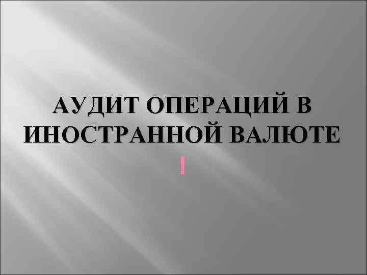 АУДИТ ОПЕРАЦИЙ В ИНОСТРАННОЙ ВАЛЮТЕ
