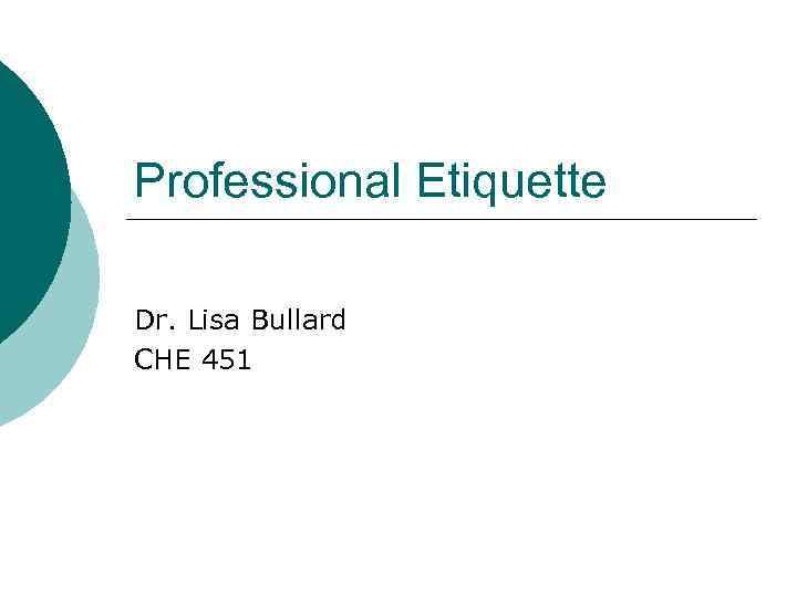 Professional Etiquette Dr. Lisa Bullard CHE 451