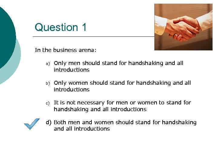 Question 1 In the business arena: a) Only men should stand for handshaking and