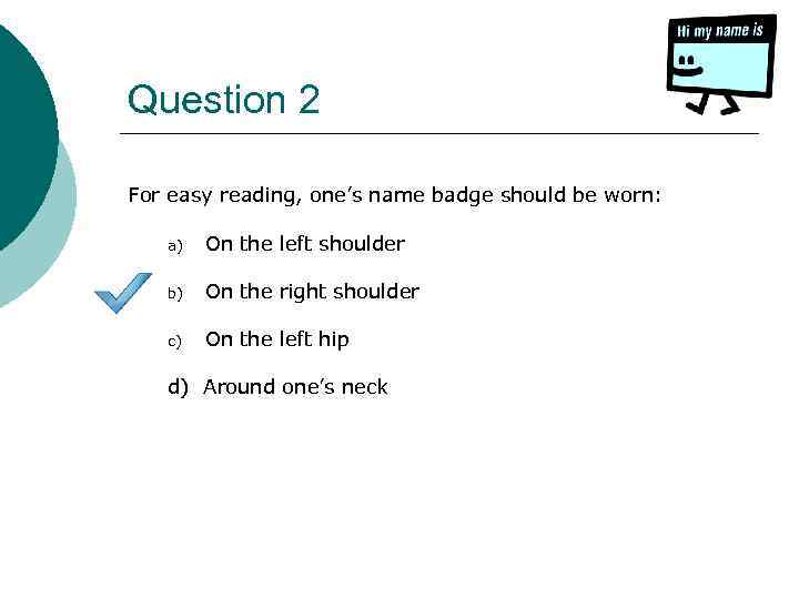 Question 2 For easy reading, one's name badge should be worn: a) On the