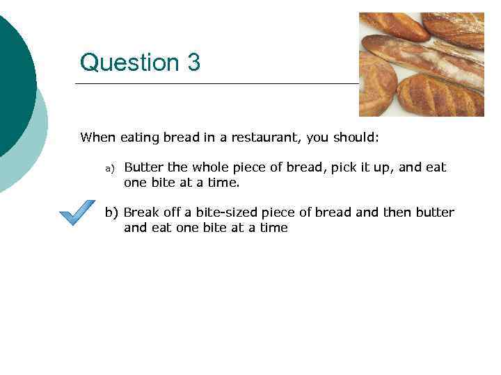 Question 3 When eating bread in a restaurant, you should: a) Butter the whole