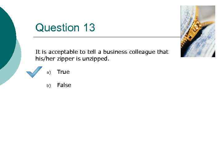 Question 13 It is acceptable to tell a business colleague that his/her zipper is