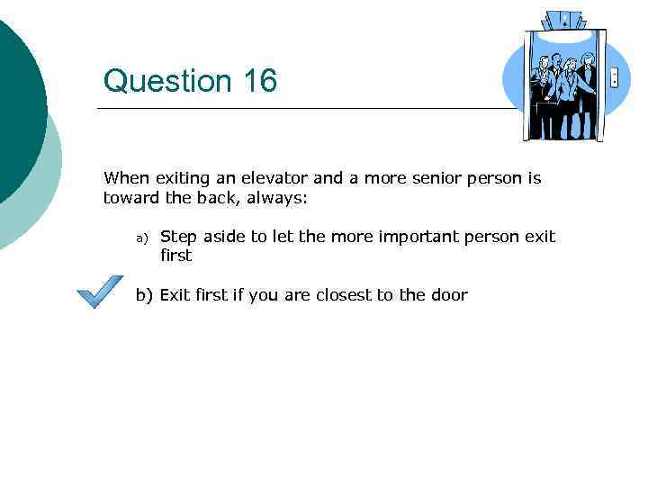 Question 16 When exiting an elevator and a more senior person is toward the