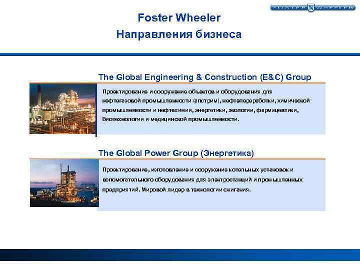 Foster Wheeler Направления бизнеса The Global Engineering & Construction (E&C) Group Проектирование и сооружение
