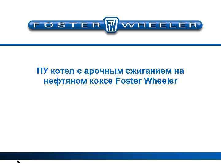 ПУ котел с арочным сжиганием на нефтяном коксе Foster Wheeler 30