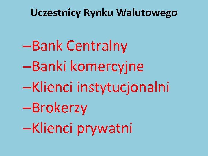 Uczestnicy Rynku Walutowego –Bank Centralny –Banki komercyjne –Klienci instytucjonalni –Brokerzy –Klienci prywatni