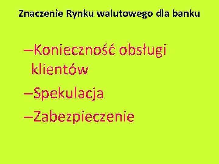 Znaczenie Rynku walutowego dla banku –Konieczność obsługi klientów –Spekulacja –Zabezpieczenie