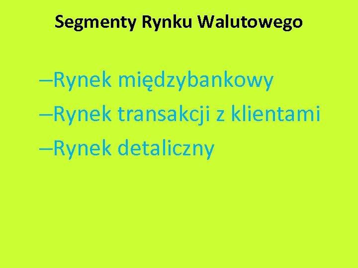 Segmenty Rynku Walutowego –Rynek międzybankowy –Rynek transakcji z klientami –Rynek detaliczny