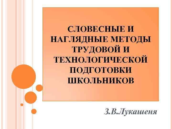 СЛОВЕСНЫЕ И НАГЛЯДНЫЕ МЕТОДЫ ТРУДОВОЙ И ТЕХНОЛОГИЧЕСКОЙ ПОДГОТОВКИ ШКОЛЬНИКОВ З. В. Лукашеня