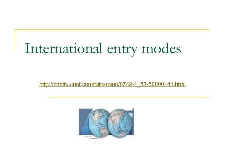 International entry modes http: //cnettv. cnet. com/tata-nano/9742 -1_53 -50000141. html
