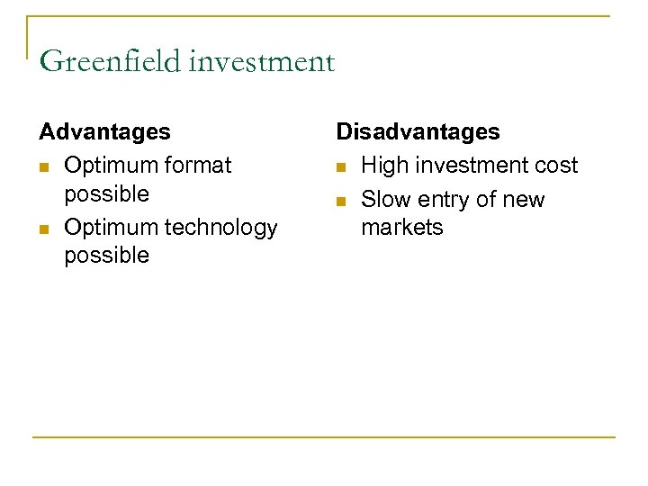 Greenfield investment Advantages n Optimum format possible n Optimum technology possible Disadvantages n High