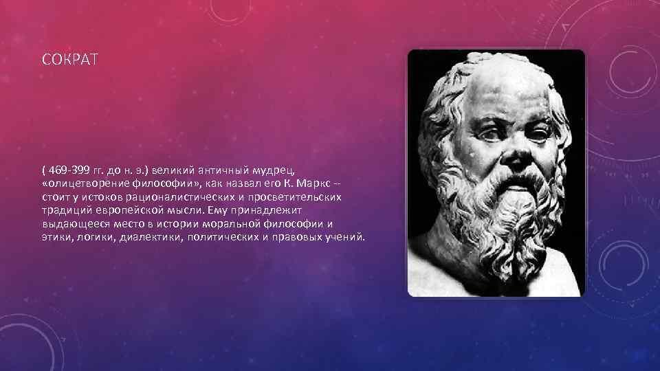 СОКРАТ ( 469 -399 гг. до н. э. ) великий античный мудрец, «олицетворение философии»