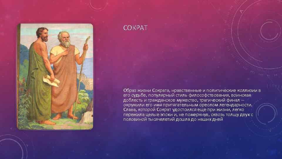 СОКРАТ Образ жизни Сократа, нравственные и политические коллизии в его судьбе, популярный стиль философствования,